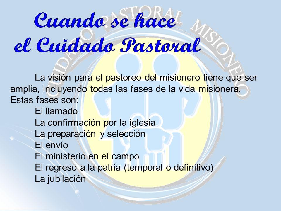 La visión para el pastoreo del misionero tiene que ser amplia, incluyendo todas las fases de la vida misionera. Estas fases son: El llamado La confirm