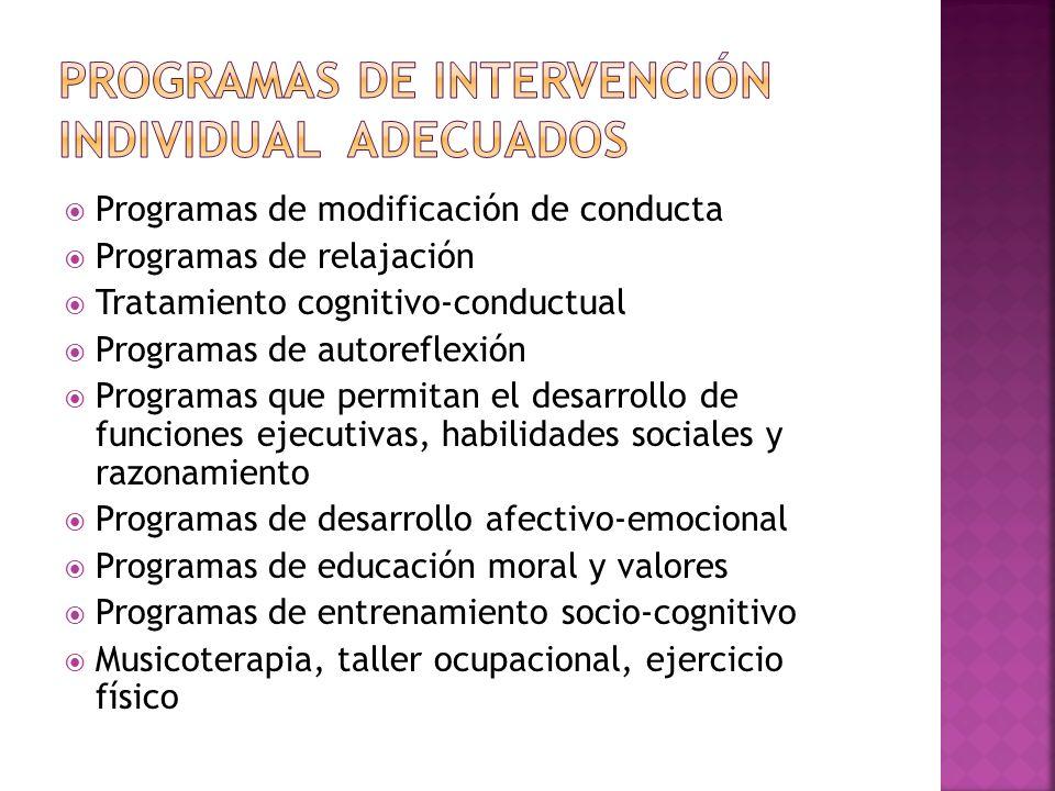 Programas de modificación de conducta Programas de relajación Tratamiento cognitivo-conductual Programas de autoreflexión Programas que permitan el desarrollo de funciones ejecutivas, habilidades sociales y razonamiento Programas de desarrollo afectivo-emocional Programas de educación moral y valores Programas de entrenamiento socio-cognitivo Musicoterapia, taller ocupacional, ejercicio físico