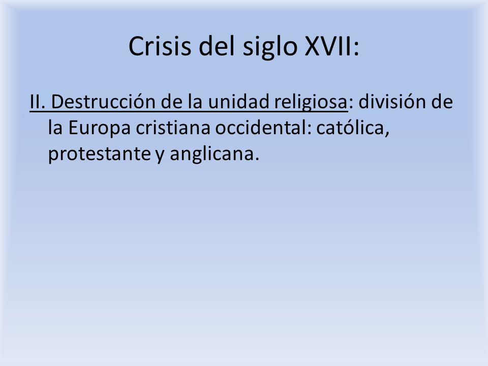 Crisis del siglo XVII: II. Destrucción de la unidad religiosa: división de la Europa cristiana occidental: católica, protestante y anglicana.