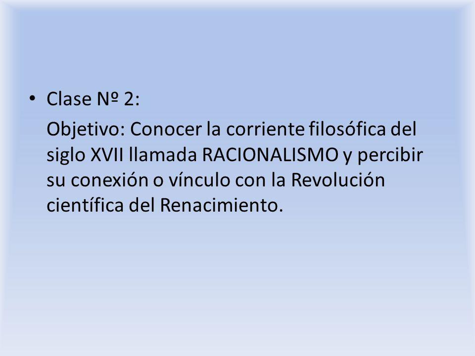 Clase Nº 2: Objetivo: Conocer la corriente filosófica del siglo XVII llamada RACIONALISMO y percibir su conexión o vínculo con la Revolución científic