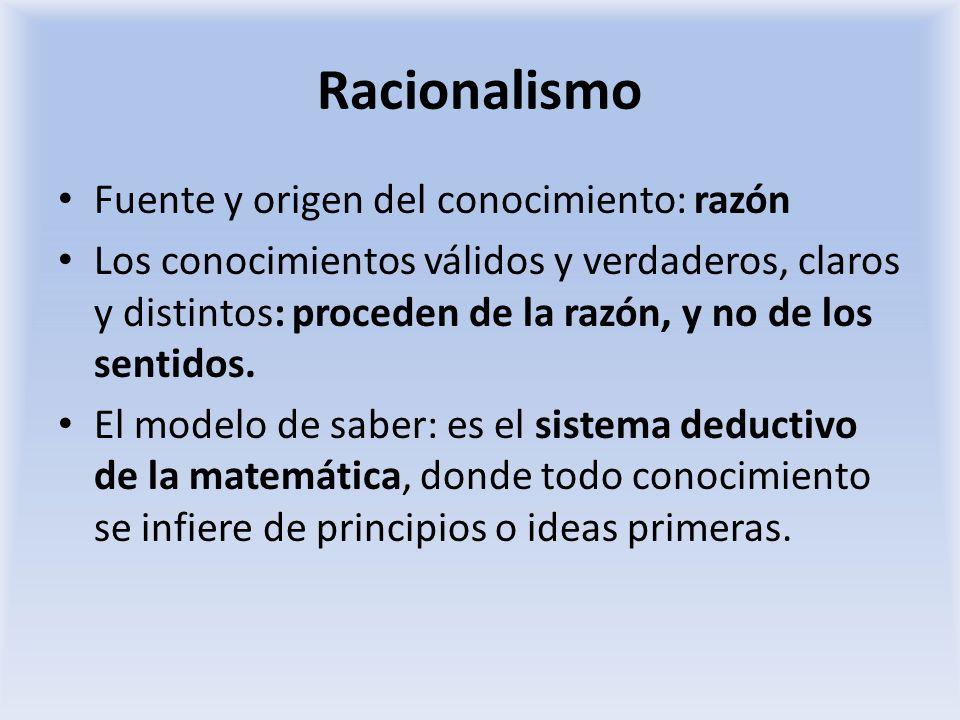 Racionalismo Fuente y origen del conocimiento: razón Los conocimientos válidos y verdaderos, claros y distintos: proceden de la razón, y no de los sen