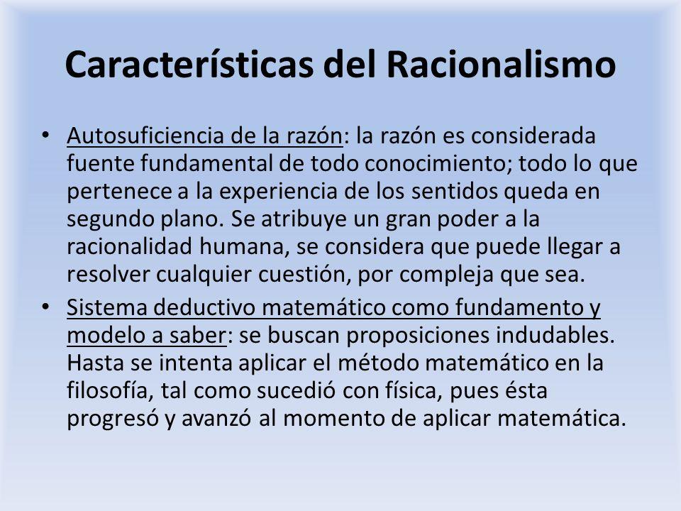 Características del Racionalismo Autosuficiencia de la razón: la razón es considerada fuente fundamental de todo conocimiento; todo lo que pertenece a