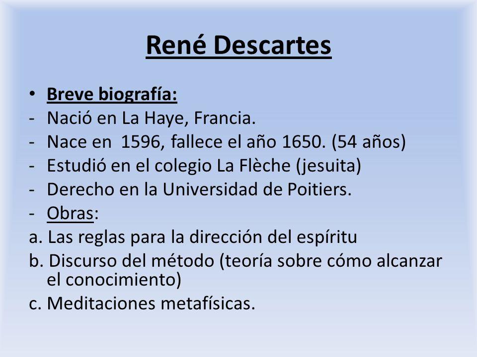 René Descartes Breve biografía: -Nació en La Haye, Francia. -Nace en 1596, fallece el año 1650. (54 años) -Estudió en el colegio La Flèche (jesuita) -