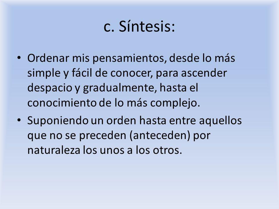 c. Síntesis: Ordenar mis pensamientos, desde lo más simple y fácil de conocer, para ascender despacio y gradualmente, hasta el conocimiento de lo más