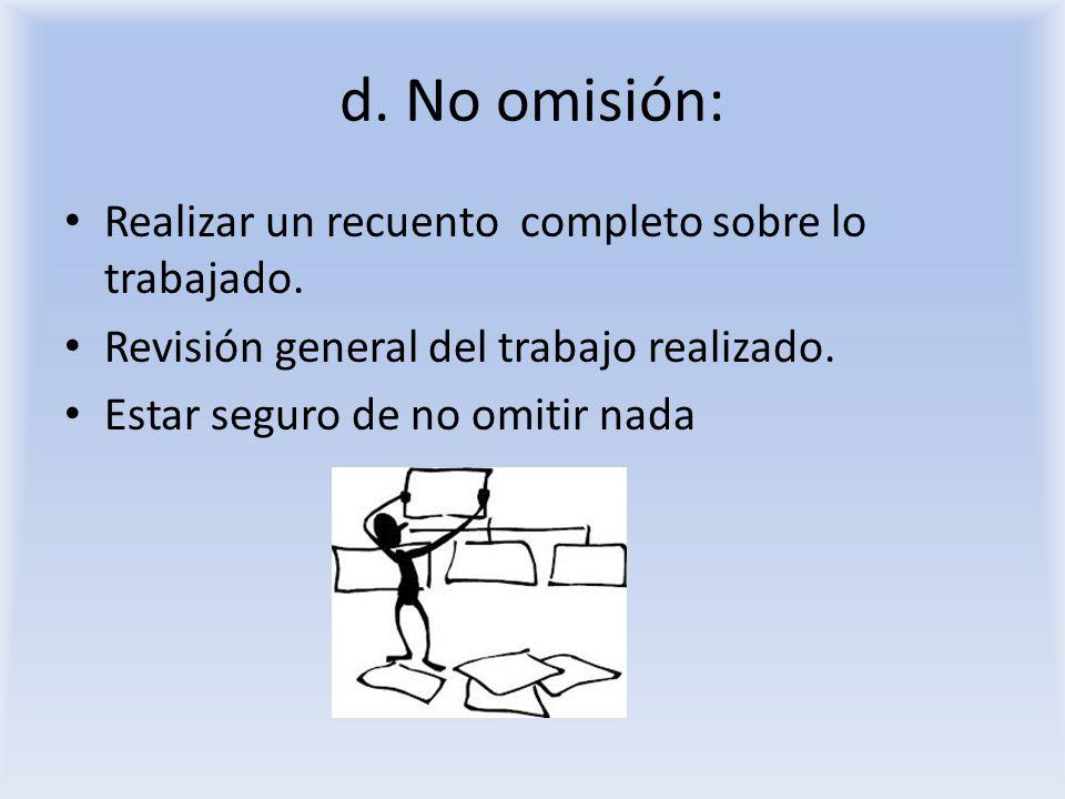 d. No omisión: Realizar un recuento completo sobre lo trabajado. Revisión general del trabajo realizado. Estar seguro de no omitir nada
