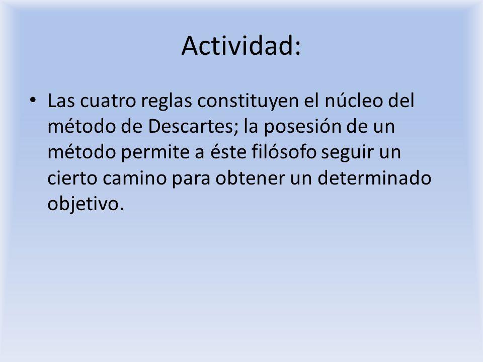 Actividad: Las cuatro reglas constituyen el núcleo del método de Descartes; la posesión de un método permite a éste filósofo seguir un cierto camino p