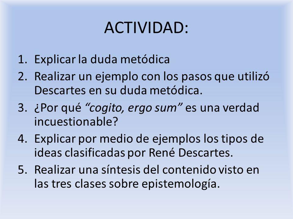 ACTIVIDAD: 1.Explicar la duda metódica 2.Realizar un ejemplo con los pasos que utilizó Descartes en su duda metódica. 3.¿Por qué cogito, ergo sum es u