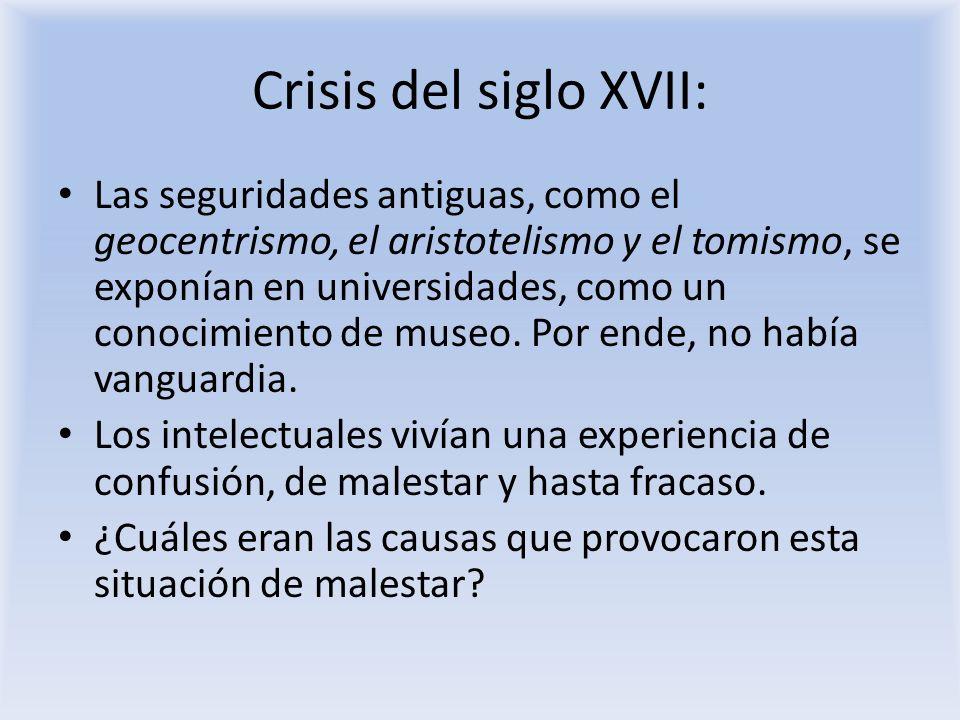 Crisis del siglo XVII: Las seguridades antiguas, como el geocentrismo, el aristotelismo y el tomismo, se exponían en universidades, como un conocimien