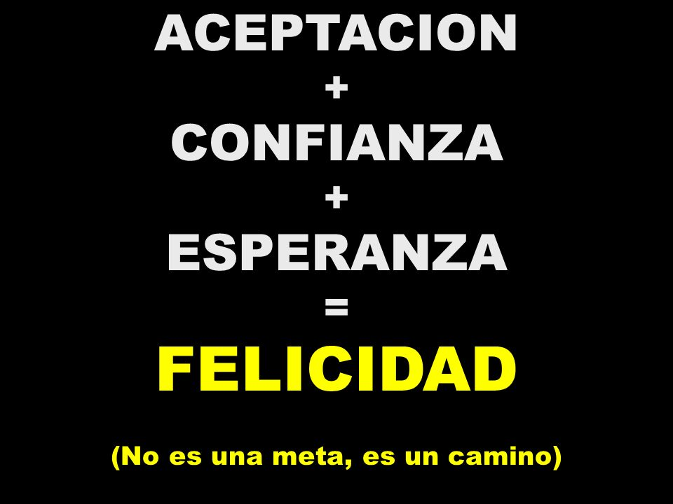 ACEPTACION + CONFIANZA + ESPERANZA = FELICIDAD (No es una meta, es un camino)