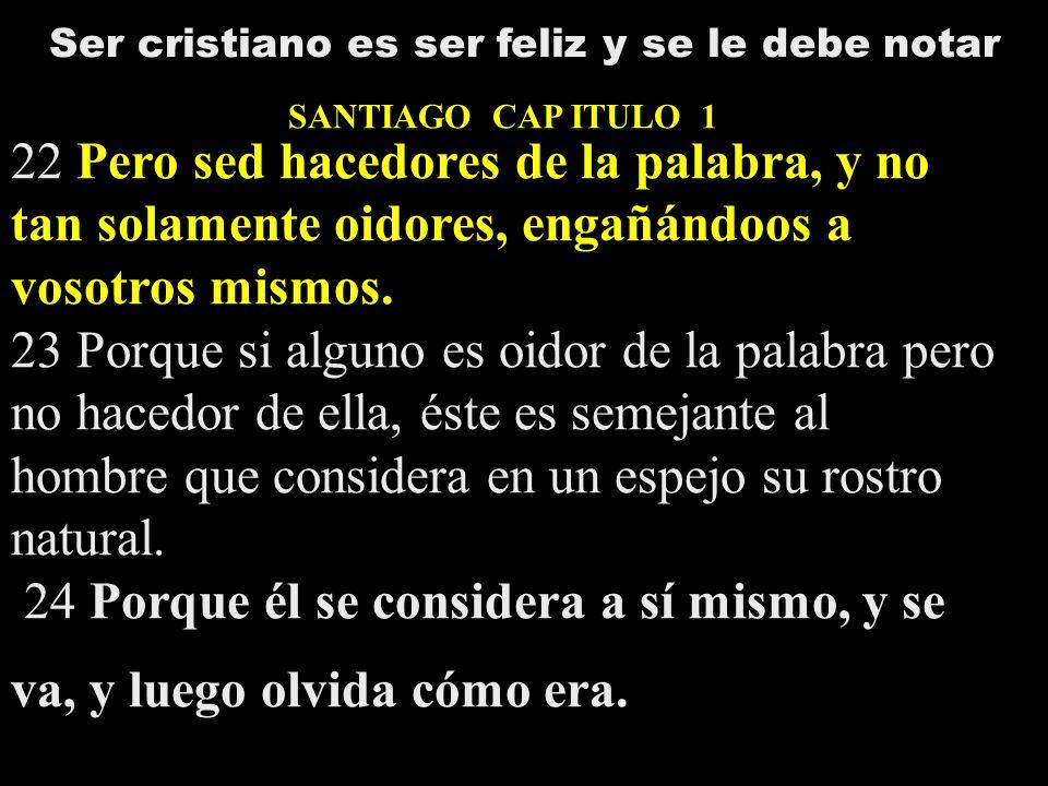 Ser cristiano es ser feliz y se le debe notar SANTIAGO CAP ITULO 1 22 Pero sed hacedores de la palabra, y no tan solamente oidores, engañándoos a voso