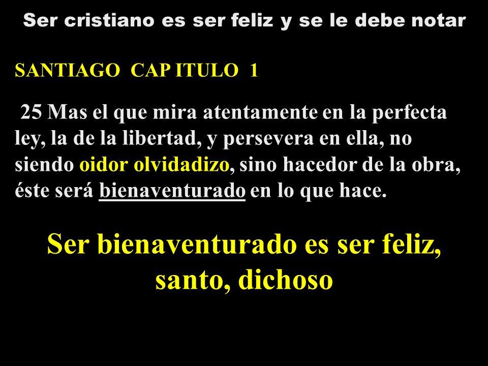 Ser cristiano es ser feliz y se le debe notar SANTIAGO CAP ITULO 1 25 Mas el que mira atentamente en la perfecta ley, la de la libertad, y persevera e
