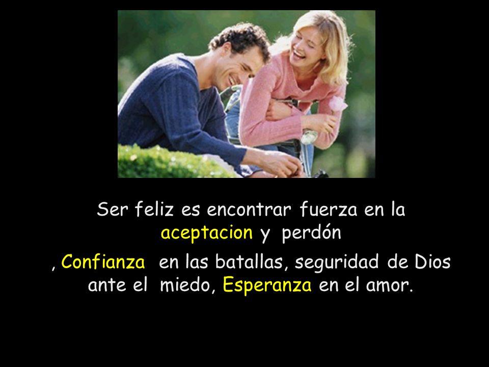 Ser feliz es encontrar fuerza en la aceptacion y perdón, Confianza en las batallas, seguridad de Dios ante el miedo, Esperanza en el amor.