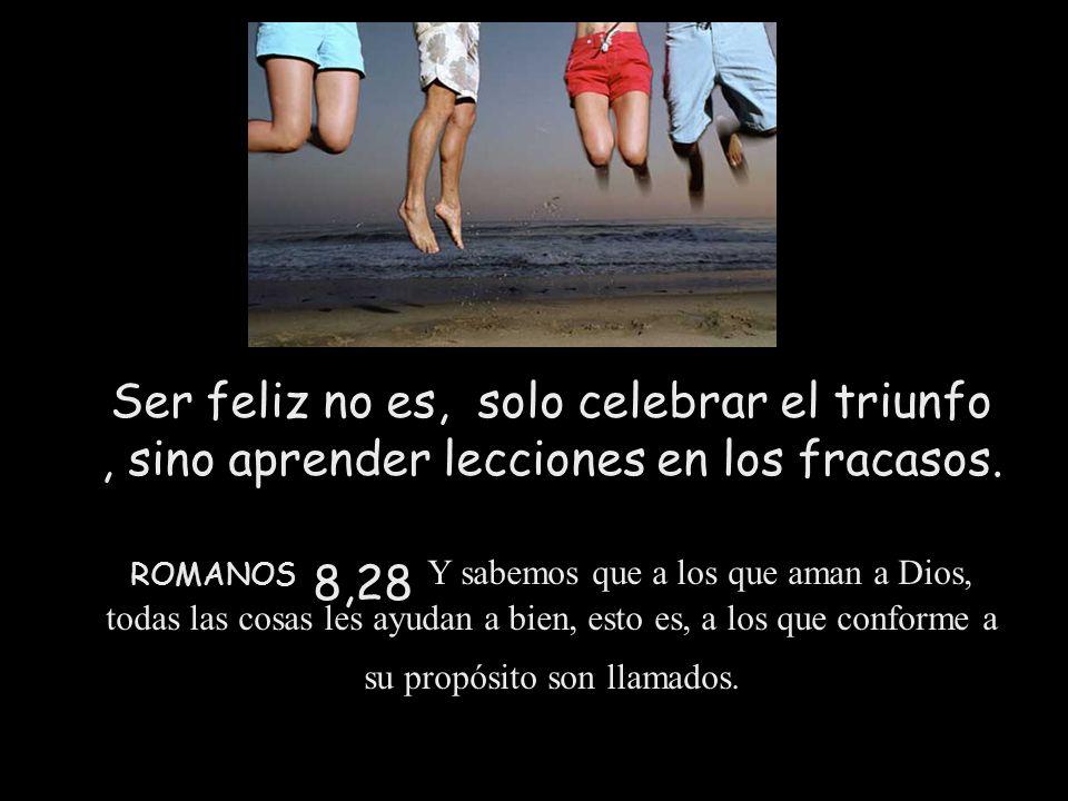 Ser feliz no es, solo celebrar el triunfo, sino aprender lecciones en los fracasos. ROMANOS 8,28 Y sabemos que a los que aman a Dios, todas las cosas
