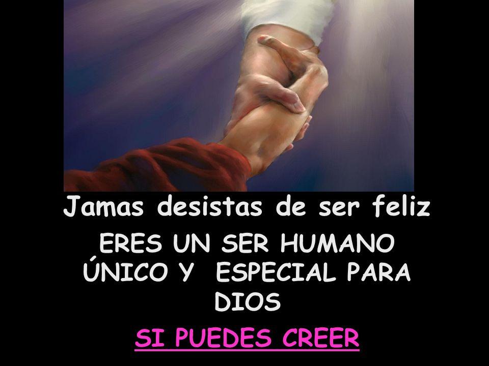 Jamas desistas de ser feliz ERES UN SER HUMANO ÚNICO Y ESPECIAL PARA DIOS SI PUEDES CREER