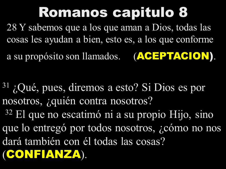 Romanos capitulo 8 28 Y sabemos que a los que aman a Dios, todas las cosas les ayudan a bien, esto es, a los que conforme a su propósito son llamados.