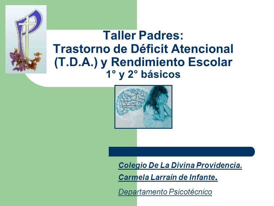 Taller Padres: Trastorno de Déficit Atencional (T.D.A.) y Rendimiento Escolar 1° y 2° básicos Colegio De La Divina Providencia. Carmela Larraín de Inf