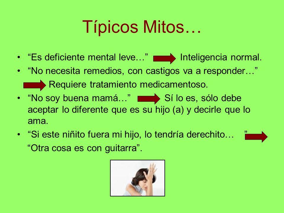 Típicos Mitos… Es deficiente mental leve… Inteligencia normal. No necesita remedios, con castigos va a responder… Requiere tratamiento medicamentoso.
