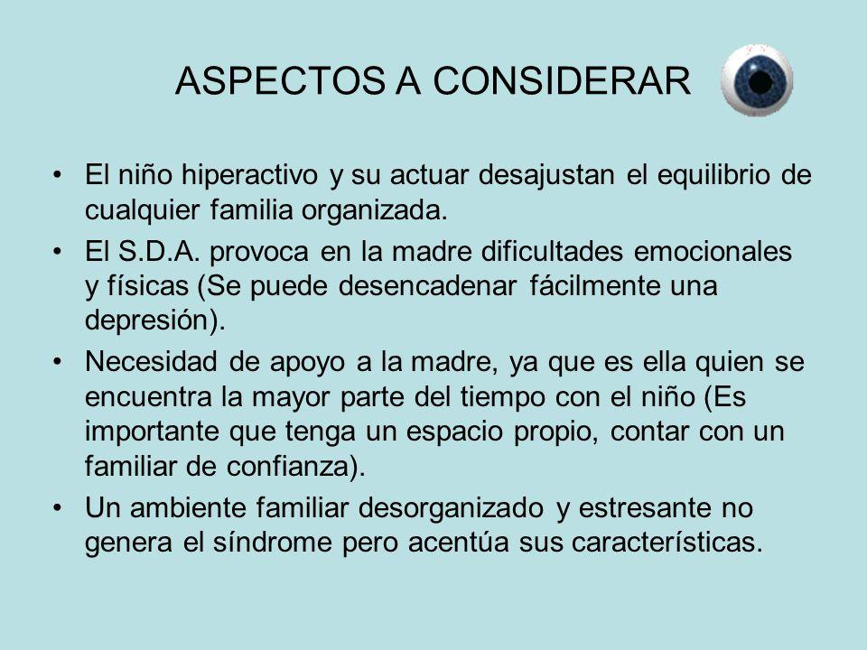 ASPECTOS A CONSIDERAR El niño hiperactivo y su actuar desajustan el equilibrio de cualquier familia organizada. El S.D.A. provoca en la madre dificult
