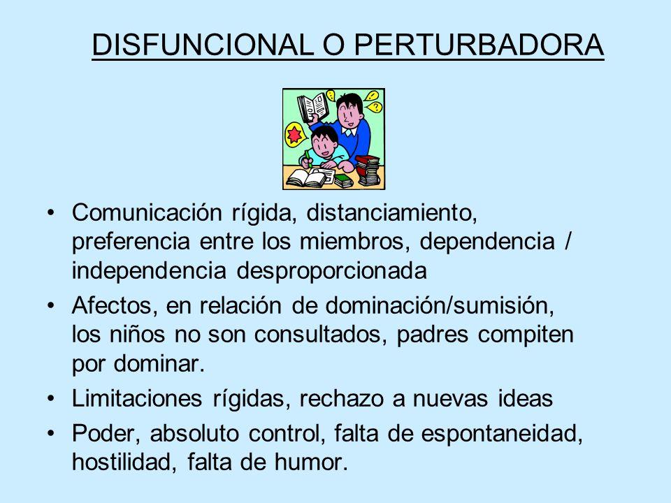 DISFUNCIONAL O PERTURBADORA Comunicación rígida, distanciamiento, preferencia entre los miembros, dependencia / independencia desproporcionada Afectos
