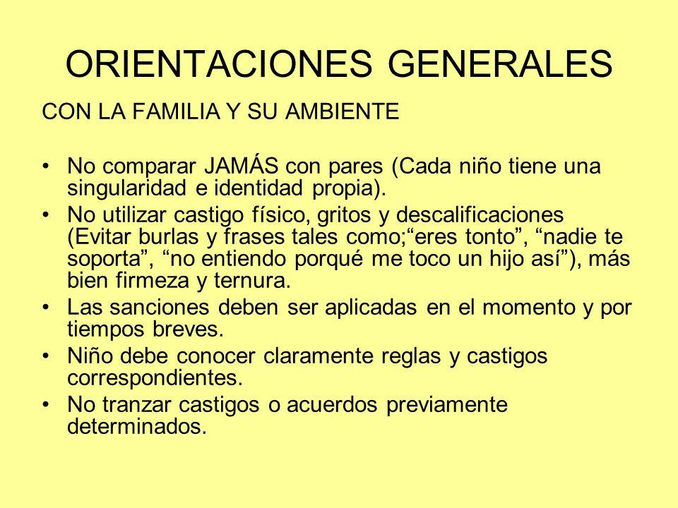 ORIENTACIONES GENERALES CON LA FAMILIA Y SU AMBIENTE No comparar JAMÁS con pares (Cada niño tiene una singularidad e identidad propia). No utilizar ca