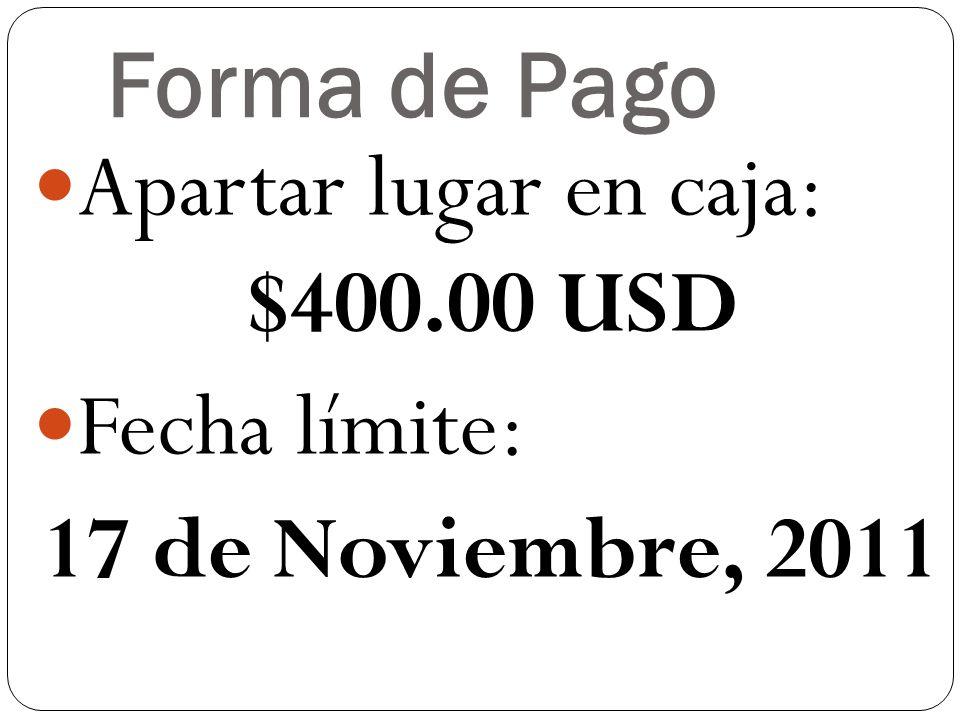 Forma de Pago Apartar lugar en caja: $400.00 USD Fecha límite: 17 de Noviembre, 2011