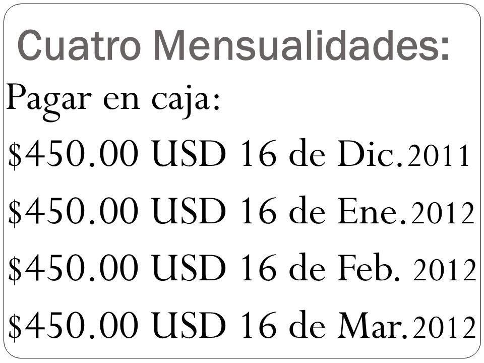 Cuatro Mensualidades: Pagar en caja: $450.00 USD 16 de Dic.