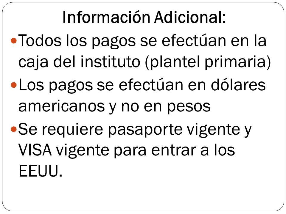 Información Adicional: Todos los pagos se efectúan en la caja del instituto (plantel primaria) Los pagos se efectúan en dólares americanos y no en pesos Se requiere pasaporte vigente y VISA vigente para entrar a los EEUU.