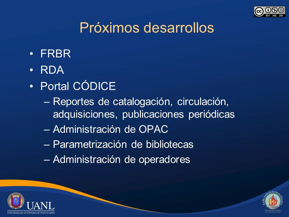 Próximos desarrollos FRBR RDA Portal CÓDICE –Reportes de catalogación, circulación, adquisiciones, publicaciones periódicas –Administración de OPAC –Parametrización de bibliotecas –Administración de operadores