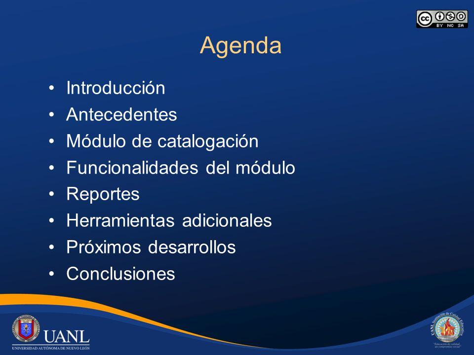 Agenda Introducción Antecedentes Módulo de catalogación Funcionalidades del módulo Reportes Herramientas adicionales Próximos desarrollos Conclusiones