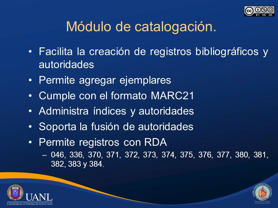 Módulo de catalogación. Facilita la creación de registros bibliográficos y autoridades Permite agregar ejemplares Cumple con el formato MARC21 Adminis