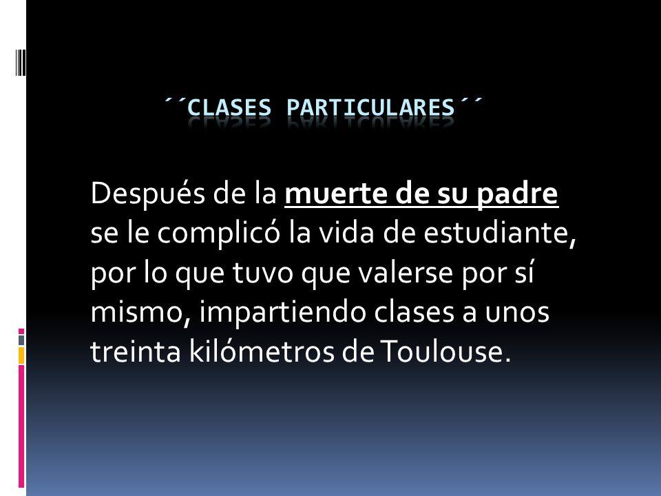 Después de la muerte de su padre se le complicó la vida de estudiante, por lo que tuvo que valerse por sí mismo, impartiendo clases a unos treinta kilómetros de Toulouse.