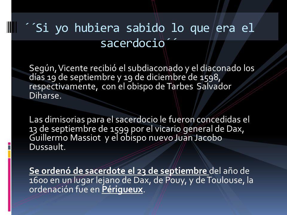 Según, Vicente recibió el subdiaconado y el diaconado los días 19 de septiembre y 19 de diciembre de 1598, respectivamente, con el obispo de Tarbes Salvador Diharse.