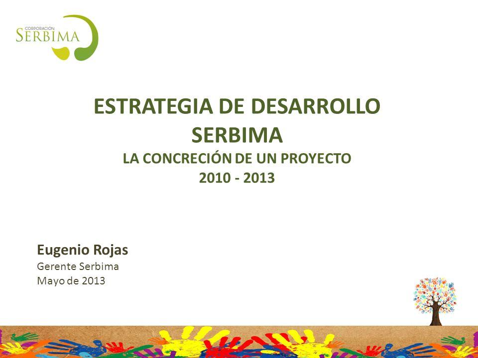 ESTRATEGIA DE DESARROLLO SERBIMA LA CONCRECIÓN DE UN PROYECTO 2010 - 2013 Eugenio Rojas Gerente Serbima Mayo de 2013