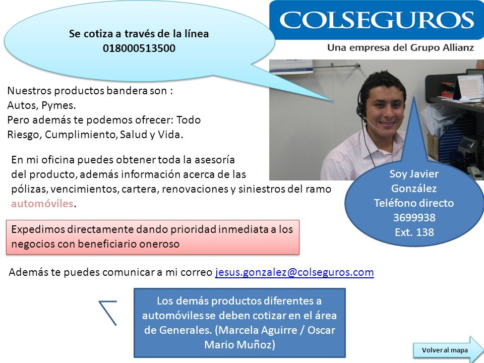 Soy Javier González Teléfono directo 3699938 Ext. 138 Nuestros productos bandera son : Autos, Pymes. Pero además te podemos ofrecer: Todo Riesgo, Cump