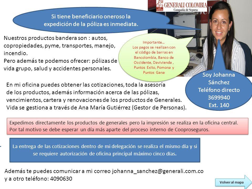 Soy Johanna Sánchez Teléfono directo 3699940 Ext. 140 Nuestros productos bandera son : autos, copropiedades, pyme, transportes, manejo, incendio. Pero