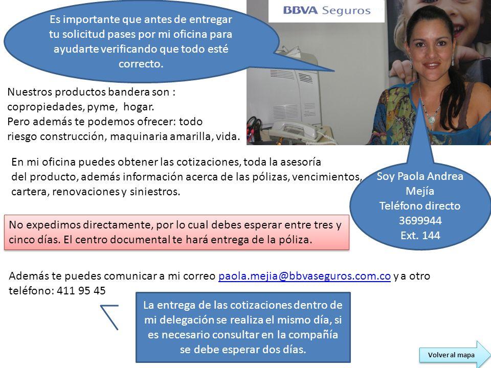 Soy Paola Andrea Mejía Teléfono directo 3699944 Ext. 144 Nuestros productos bandera son : copropiedades, pyme, hogar. Pero además te podemos ofrecer: