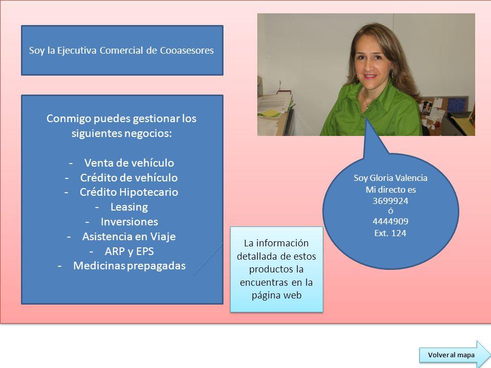 Volver al mapa Soy Gloria Valencia Mi directo es 3699924 Ó 4444909 Ext. 124 Soy la Ejecutiva Comercial de Cooasesores Conmigo puedes gestionar los sig