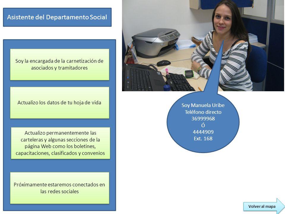 Soy Manuela Uribe Teléfono directo 36999968 Ó 4444909 Ext. 168 Asistente del Departamento Social Soy la encargada de la carnetización de asociados y t