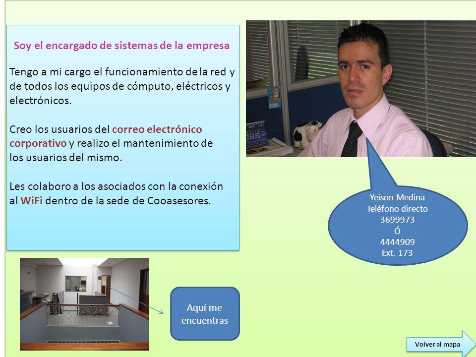 Yeison Medina Teléfono directo 3699973 Ó 4444909 Ext. 173 Soy el encargado de sistemas de la empresa Tengo a mi cargo el funcionamiento de la red y de