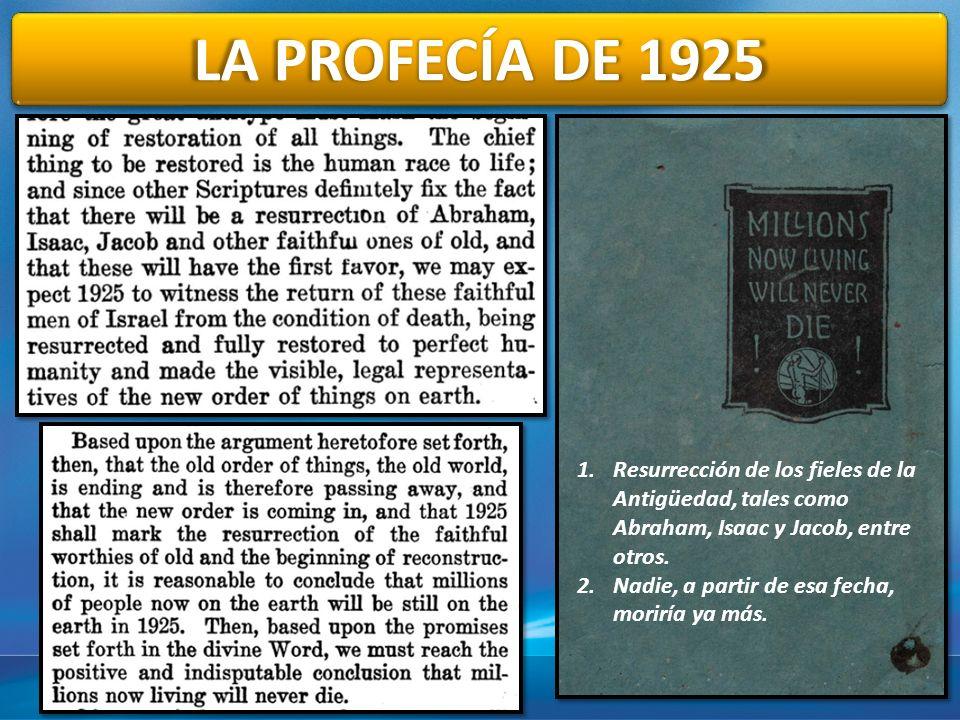 LA PROFECÍA DE 1925 1.Resurrección de los fieles de la Antigüedad, tales como Abraham, Isaac y Jacob, entre otros. 2.Nadie, a partir de esa fecha, mor