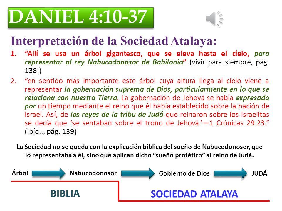 DANIEL 4:10-37 Interpretación de la Sociedad Atalaya: 1.Allí se usa un árbol gigantesco, que se eleva hasta el cielo, para representar al rey Nabucodonosor de Babilonia (vivir para siempre, pág.