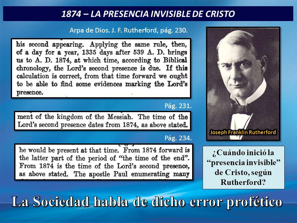 1874 – LA PRESENCIA INVISIBLE DE CRISTO Arpa de Dios. J. F. Rutherford, pág. 230. Pág. 231. Pág. 234. ¿Cuándo inició la presencia invisible de Cristo,