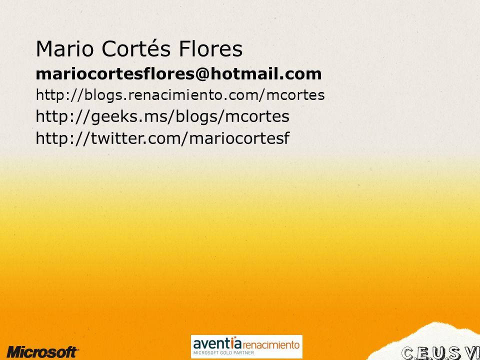 Mario Cortés Flores mariocortesflores@hotmail.com http://blogs.renacimiento.com/mcortes http://geeks.ms/blogs/mcortes http://twitter.com/mariocortesf