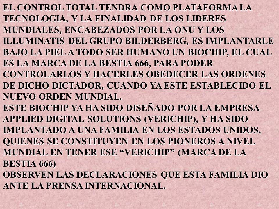 EL CONTROL TOTAL TENDRA COMO PLATAFORMA LA TECNOLOGIA, Y LA FINALIDAD DE LOS LIDERES MUNDIALES, ENCABEZADOS POR LA ONU Y LOS ILLUMINATIS DEL GRUPO BILDERBERG, ES IMPLANTARLE BAJO LA PIEL A TODO SER HUMANO UN BIOCHIP, EL CUAL ES LA MARCA DE LA BESTIA 666, PARA PODER CONTROLARLOS Y HACERLES OBEDECER LAS ORDENES DE DICHO DICTADOR, CUANDO YA ESTE ESTABLECIDO EL NUEVO ORDEN MUNDIAL.