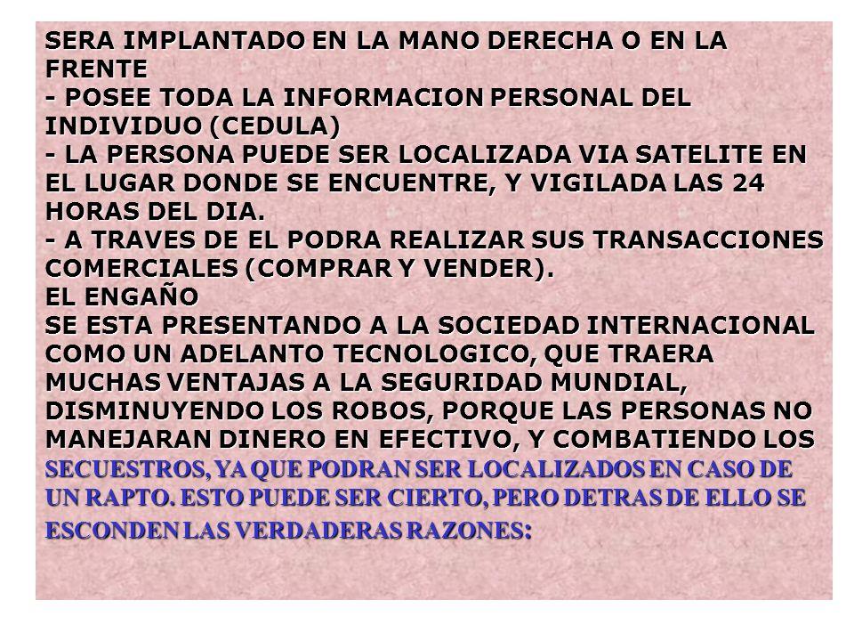 SERA IMPLANTADO EN LA MANO DERECHA O EN LA FRENTE - POSEE TODA LA INFORMACION PERSONAL DEL INDIVIDUO (CEDULA) - LA PERSONA PUEDE SER LOCALIZADA VIA SATELITE EN EL LUGAR DONDE SE ENCUENTRE, Y VIGILADA LAS 24 HORAS DEL DIA.