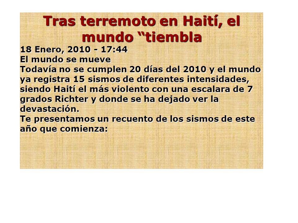 Tras terremoto en Haití, el mundo tiembla 18 Enero, 2010 - 17:44 El mundo se mueve Todavía no se cumplen 20 días del 2010 y el mundo ya registra 15 sismos de diferentes intensidades, siendo Haití el más violento con una escalara de 7 grados Richter y donde se ha dejado ver la devastación.