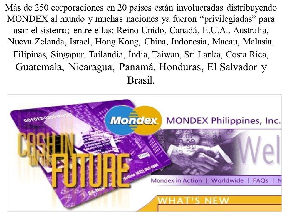 Más de 250 corporaciones en 20 países están involucradas distribuyendo MONDEX al mundo y muchas naciones ya fueron privilegiadas para usar el sistema; entre ellas: Reino Unido, Canadá, E.U.A., Australia, Nueva Zelanda, Israel, Hong Kong, China, Indonesia, Macau, Malasia, Filipinas, Singapur, Tailandia, Índia, Taiwan, Sri Lanka, Costa Rica, Guatemala, Nicaragua, Panamá, Honduras, El Salvador y Brasil.