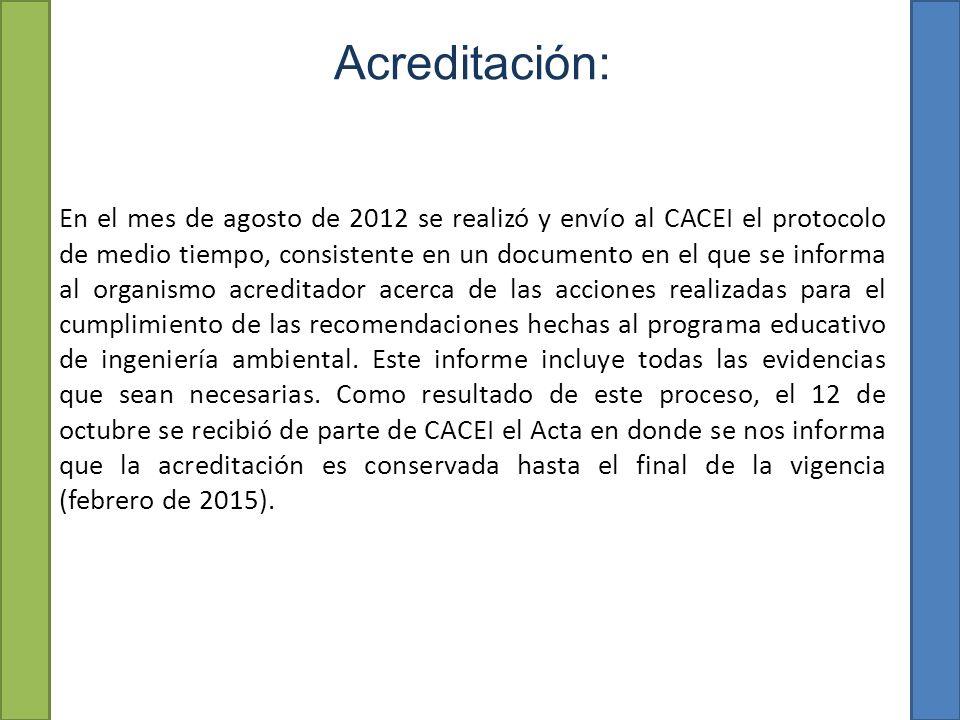 Acreditación: En el mes de agosto de 2012 se realizó y envío al CACEI el protocolo de medio tiempo, consistente en un documento en el que se informa al organismo acreditador acerca de las acciones realizadas para el cumplimiento de las recomendaciones hechas al programa educativo de ingeniería ambiental.