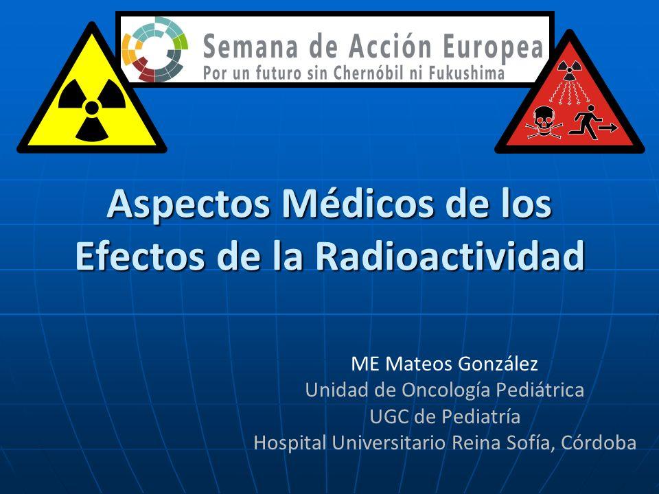 Aspectos Médicos de los Efectos de la Radioactividad ME Mateos González Unidad de Oncología Pediátrica UGC de Pediatría Hospital Universitario Reina S