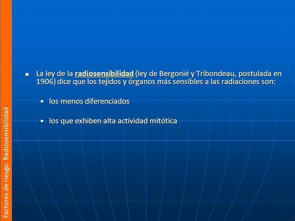 La ley de la radiosensibilidad (ley de Bergonié y Tribondeau, postulada en 1906) dice que los tejidos y órganos más sensibles a las radiaciones son: L